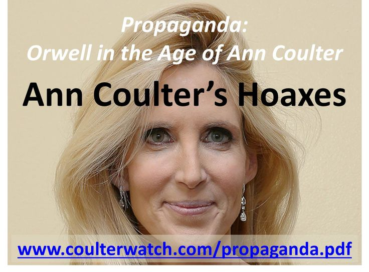 """Essay: """"Ann Coulter's Hoaxes"""" at http://wp.me/p4jHFp-4C.  In her last column of 2014, Ann Coulter gave a splendid explanation of liberal hoaxes explicitly designed to further a progressive agenda. But Coulter has created her own set of hoaxes explicitly designed to further her own agenda.  See the new exposé on Coulter for more details. This free 245-page PDF book – Propaganda: Orwell in the Age of Ann Coulter – is available at www.coulterwatch.com/propaganda.pdf."""