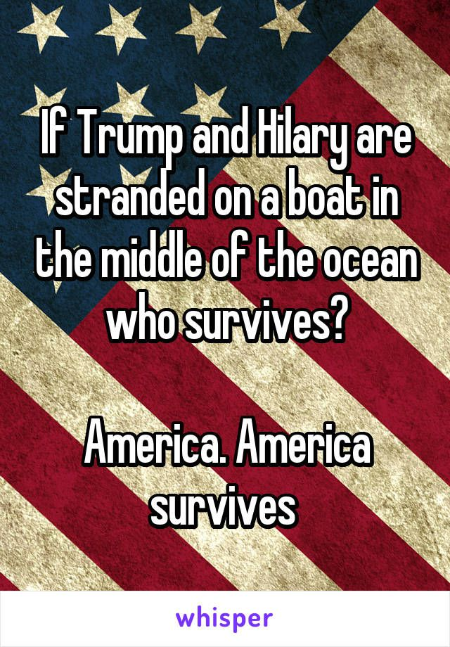 If Trump and Hilary are stranded on a boat in the middle of the ocean who survives?  America. America survives
