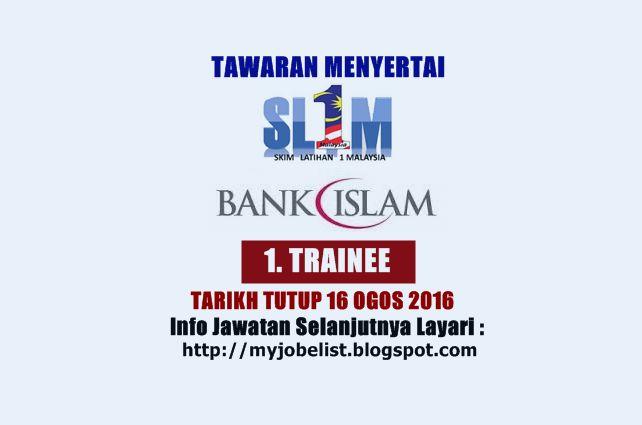 Tawaran Menyertai SL1M Bank Islam - 16 Ogos 2016  Tawaran menyertai Skim Latihan 1Malaysia (SL1M) di Bank Islam Malaysia Berhad (Bank Islam) Ogos 2016. Bank Islam mempelawa graduan yang berkelayakan dan bermotivasi untuk menyertai Skim Latihan 1Malaysia (SL1M) seperti yang berikut :1. TRAINEEJOB DESCRIPTION  Trainee shall undergo 4 months structured programme which includes:-  CompulsorySoft-Skills Training: 1 Month at MMU Cyberjaya (Accommodation will be provided)  On-Job-Training : 3…