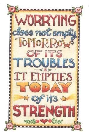 Worrying does not empty tomorrow of its troubles; it empties today of its strength.