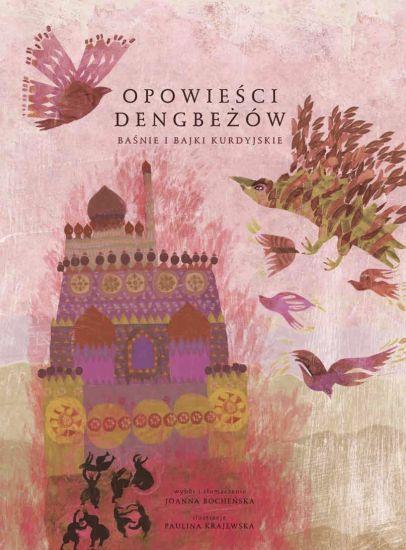 Opowieści Dengbeżów. Baśnie i bajki kurdyjskie  wybór i tłumaczenie: Joanna Bocheńska, ilustracje: Paulina Krajewska