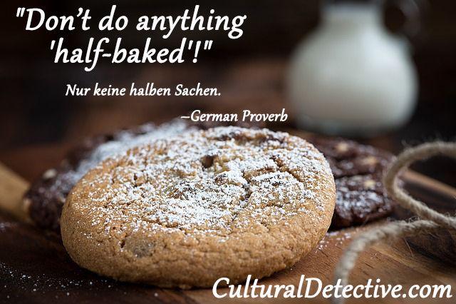 """""""Don't do anything 'half-baked'!""""  Nur keine halben Sachen. –German Proverb"""