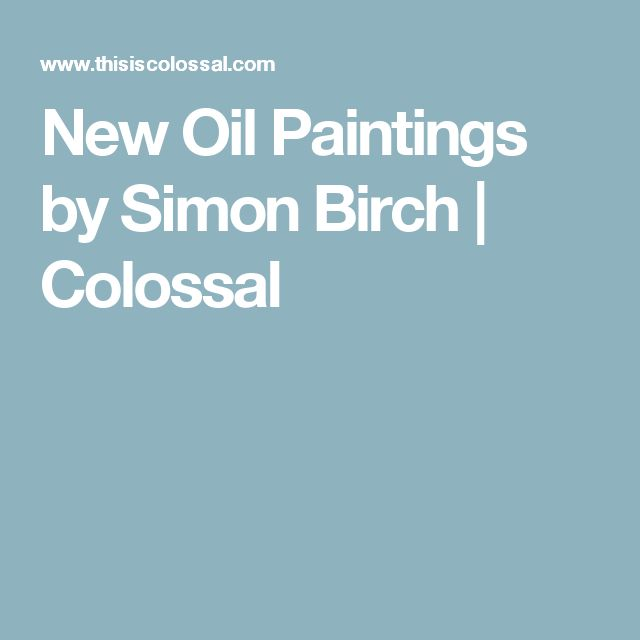 New Oil Paintings by Simon Birch | Colossal