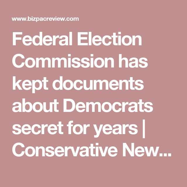 Federal Election Commission has kept documents about Democrats secret for years | Conservative News Today
