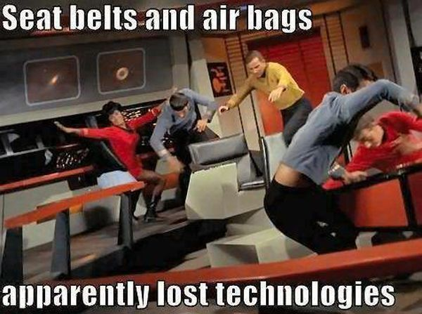 "I get seat belts, but can you image air bags in Star Trek?? ""Captain, they've opened fire!"" POOF! <airbags pop open>"