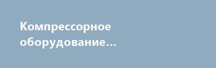 Компрессорное оборудование «объявления Пенза» http://www.pogruzimvse.ru/doska16/?adv_id=1435  СП ООО «Орелкомпрессормаш» выражает глубокую заинтересованность в сотрудничестве в части поставок в адрес Вашего предприятия по оптимальным ценам и на выгодных условиях компрессоров, а также оригинальных запасных частей к ним. Цена на перечисленное оборудование и запасные части определяется в зависимости от модификации, объема заказа необходимости проведения технической приемки, условий оплаты и…