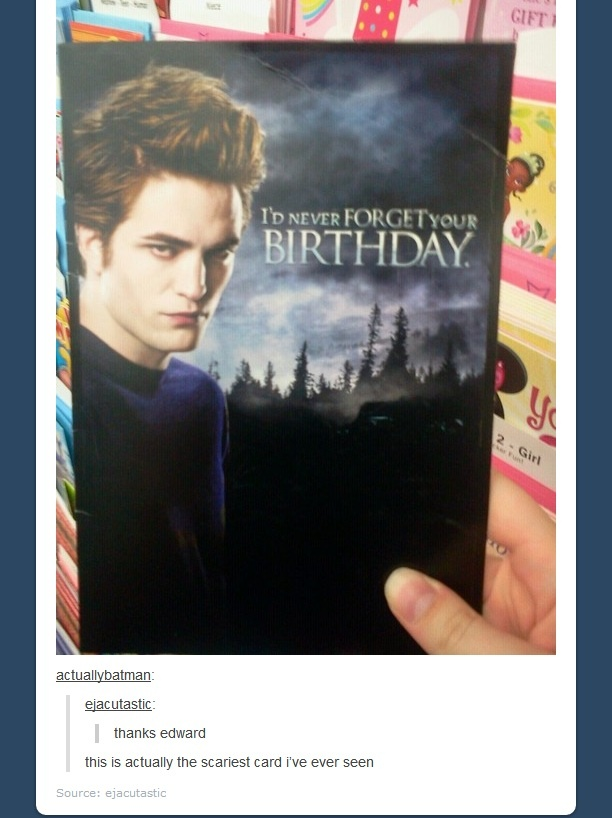 that's so freaking creepy: Cullen Birthday, Birthday Card, Card Ive, Scariest Card, Card Once, Edward Cullen, Card I V, Freak Creepy, Edward Birthday