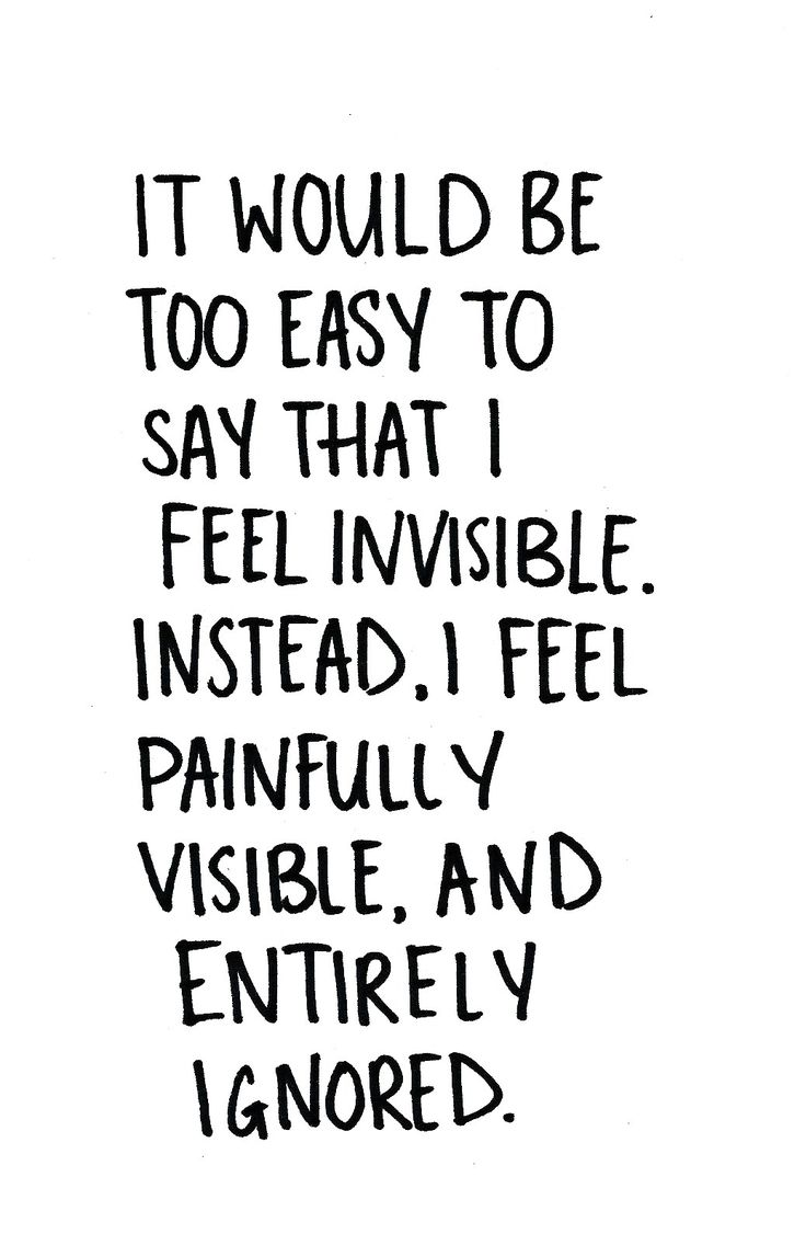 it would be too easy to say that I feel invisible. Instead, I feel painfully visible and entirely ignored. - the usual!