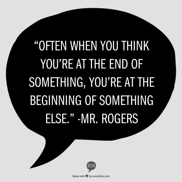 """""""Often when you think you're at the end of something, you're at the beginning of something else."""" -Mister Rogers"""