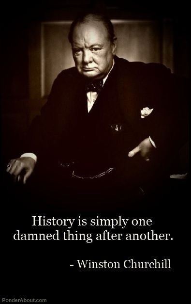 History is just one damned thing after another. ~Churchill