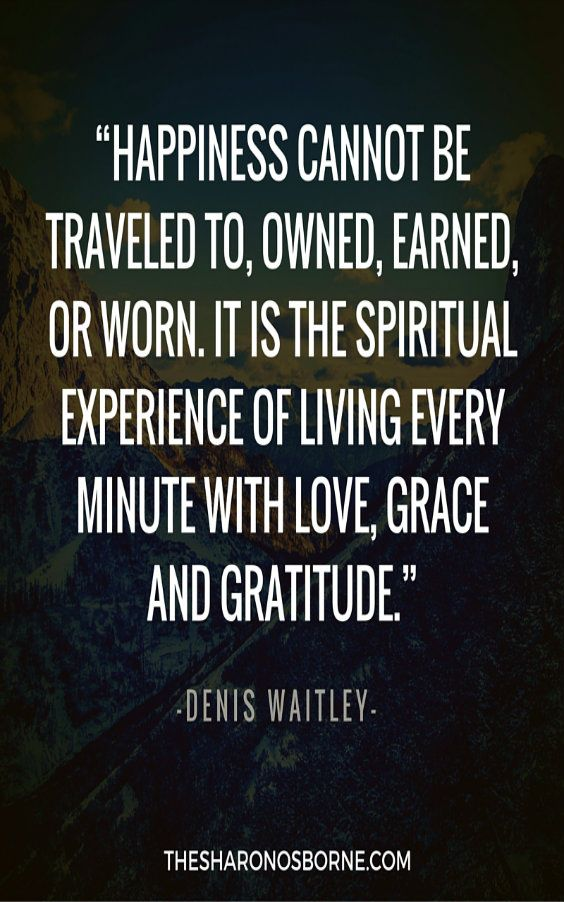 "QUOTE - ""Happiness cannot be traveled to, owned, earned, or worn. It is the spiritual experience of living every minute with love, grace and gratitude."" – DENIS WAITLEY #TheSharonOsborne"