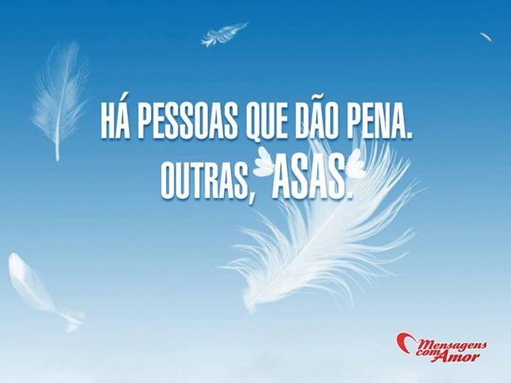 Há pessoas que dão pena. Outras, asas. #pessoa #pena #asa #amigo #amizade