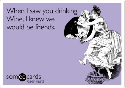 When I saw you drinking Wine, I knew we would be friends.