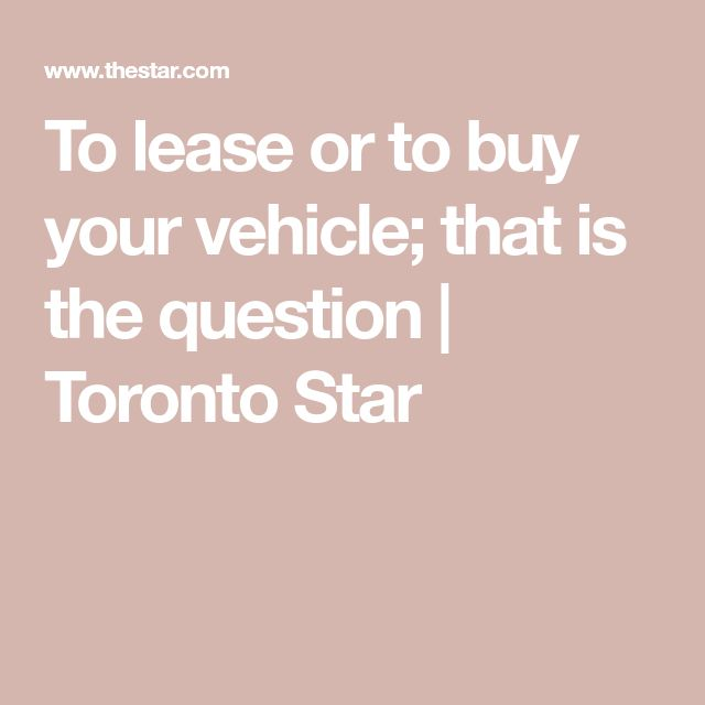 To lease or to buy your vehicle; that is the question | Toronto Star