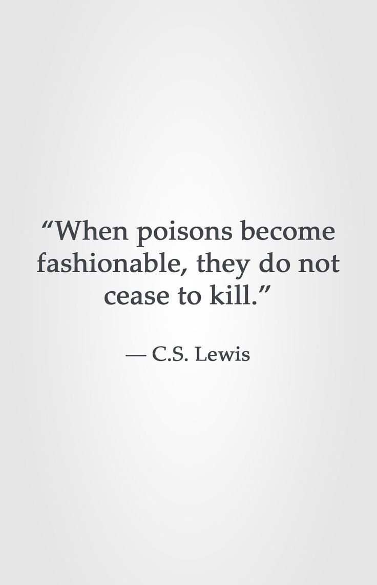 """""""When poisons become fashionable, they do not cease to kill."""" -C.S. Lewis"""