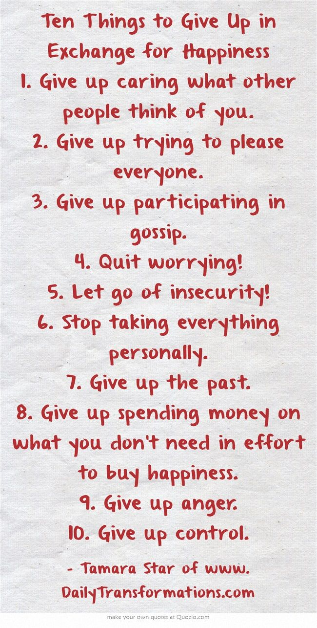 Ten Things to Give Up in Exchange for Happiness 1. Give up caring what other people think of you. 2. Give up trying to please everyone. 3. Give up participating in gossip. 4. Quit worrying! 5. Let go of insecurity! 6. Stop taking everything personally. 7. Give up the past. 8. Give up spending money on what you don't need in effort to buy happiness. 9. Give up anger. 10. Give up control.