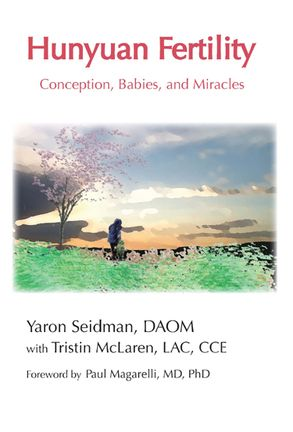Hunyuan Fertility: Conception, Babies and Miracles. A book by Yaron Seidman DAOM and Tristin McLaren L.Ac.