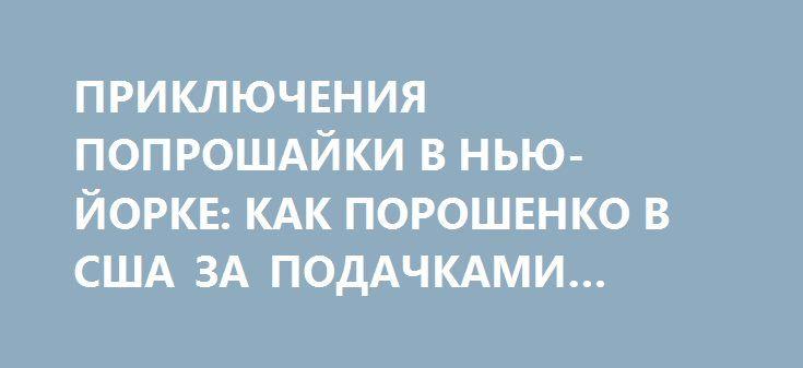 ПРИКЛЮЧЕНИЯ ПОПРОШАЙКИ В НЬЮ-ЙОРКЕ: КАК ПОРОШЕНКО В США ЗА ПОДАЧКАМИ ЕЗДИЛ http://rusdozor.ru/2016/09/21/priklyucheniya-poproshajki-v-nyu-jorke-kak-poroshenko-v-ssha-za-podachkami-ezdil/  У нищих на Таймс-сквер, промышляющих попрошайничеством на этой нью-йоркской улице, в последние дни неожиданно появился конкурент. Причем, весьма высокопоставленный. Из далекого Киева на берега Гудзона прибыл никто иной, как президент Украины. Конечно, уличных попрошаек он на мостовой не потеснил, однако…