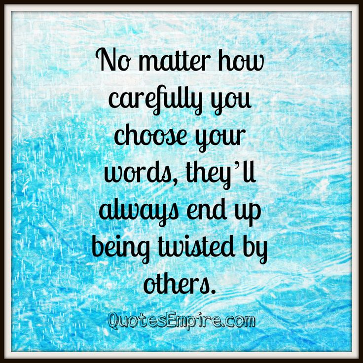 No matter how carefully you choose your words, they'll always end up being twisted by others.