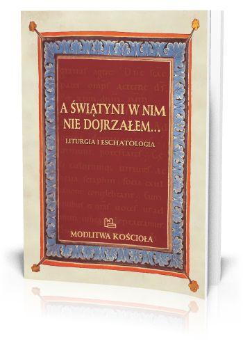 red. Krzysztof Porosło A świątyni w nim nie dojrzałem Liturgia i eschatologia  http://tyniec.com.pl/product_info.php?cPath=7&products_id=826