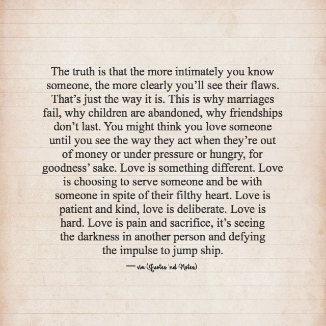 The truth is that the more intimately you know someone, the more clearly you'll see their flaws. That's just the way it is. This is why marriages fail, why children are abandoned, why friendships...
