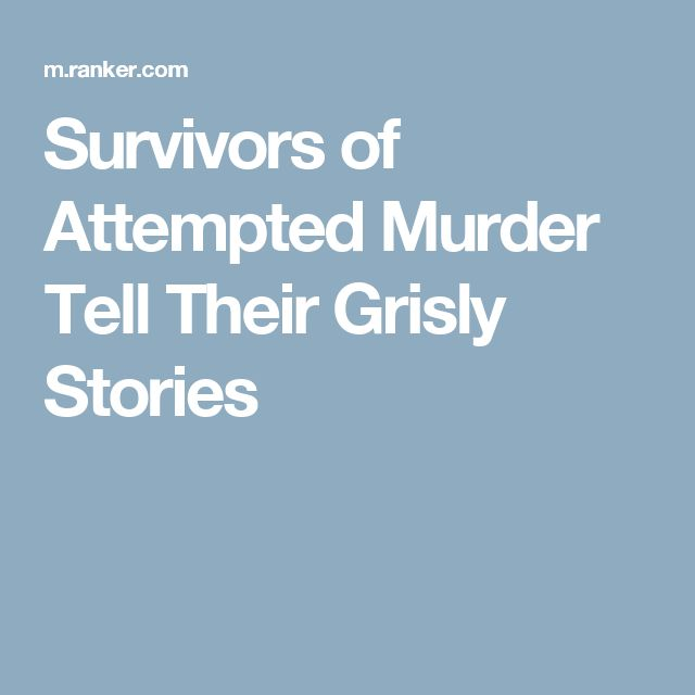Survivors of Attempted Murder Tell Their Grisly Stories
