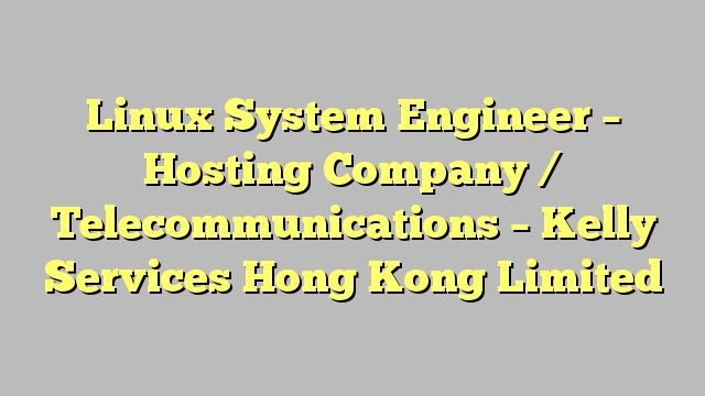 Linux System Engineer - Hosting Company / Telecommunications - Kelly Services Hong Kong Limited