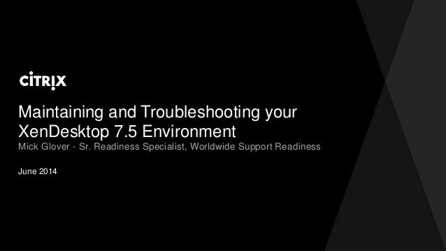 Maintaining and Troubleshooting your XenDesktop 7.5 Environment by David McGeough via slideshare