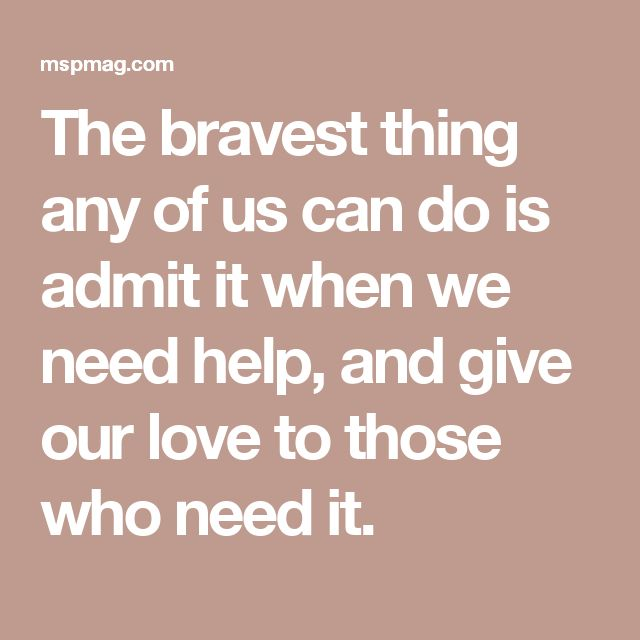 The bravest thing any of us can do is admit it when we need help, and give our love to those who need it.