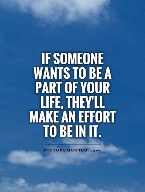 If someone wants to be a part of your life, they'll make an effort to be in it. Relationship quotes on PictureQuotes.com.