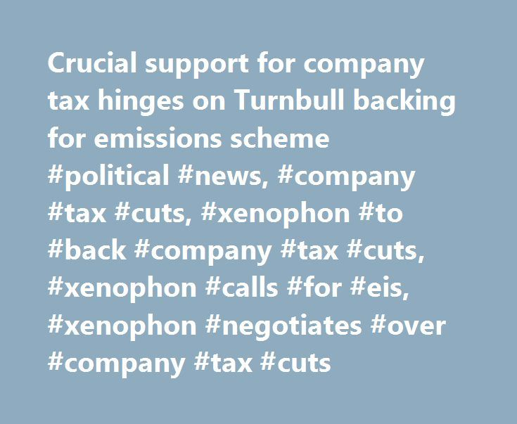 Crucial support for company tax hinges on Turnbull backing for emissions scheme #political #news, #company #tax #cuts, #xenophon #to #back #company #tax #cuts, #xenophon #calls #for #eis, #xenophon #negotiates #over #company #tax #cuts http://free.nef2.com/crucial-support-for-company-tax-hinges-on-turnbull-backing-for-emissions-scheme-political-news-company-tax-cuts-xenophon-to-back-company-tax-cuts-xenophon-calls-for-eis-xenophon-n/  # Crucial support for company tax hinges on Turnbull…