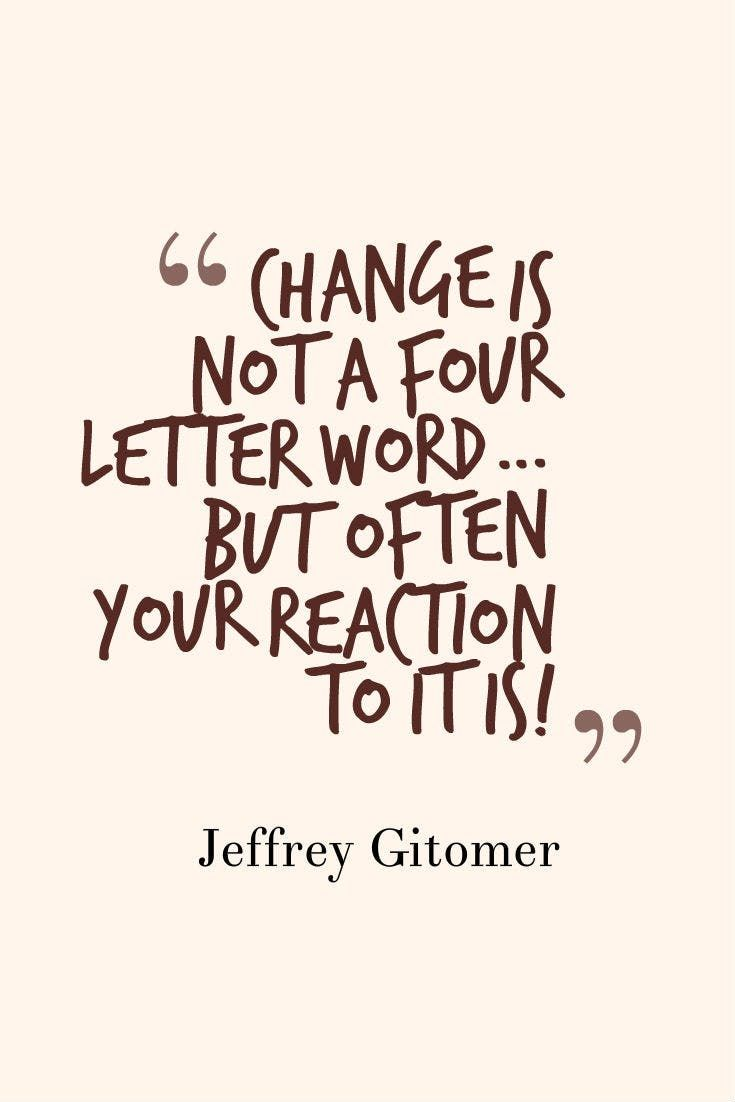 """Change is not a four letter word … but often your reaction to it is!"" — Jeffrey Gitomer"