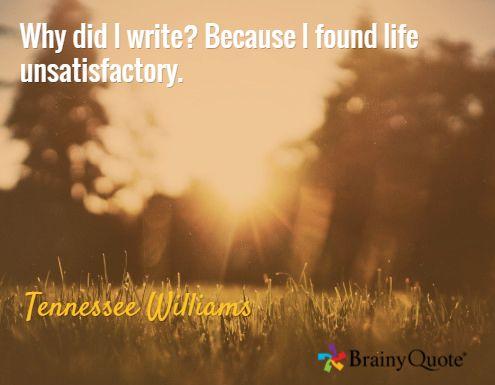 Почему я пишу? Потому что нахожу жизнь неудовлетворительной./Теннесси Уильямс
