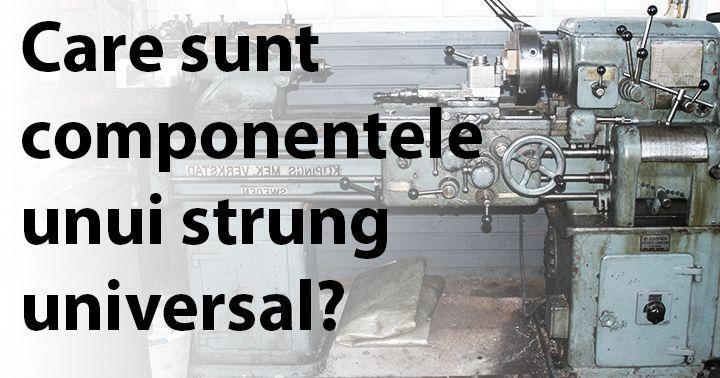http://www.constructosu.eu/care-sunt-componentele-unui-strung-universal/