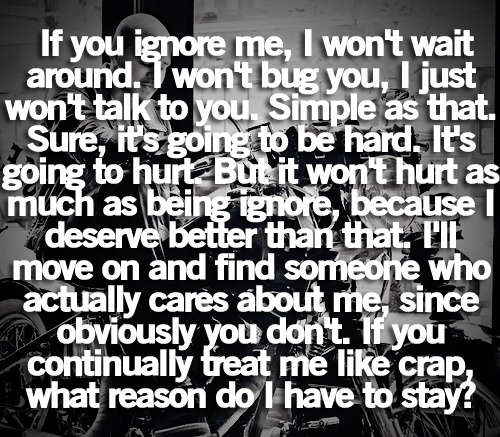 If you ignore me, I wont wait around. I wont bug you, I just wont talk to you. Simple as that. Sure its going to be hard. Its going to hurt. But it wont hurt as much as being ignored, because I deserve better than that. Ill move on and find someone who actually cared about me, since obviously you dont. If you continually treat me like crap, what reason do I have to stay?
