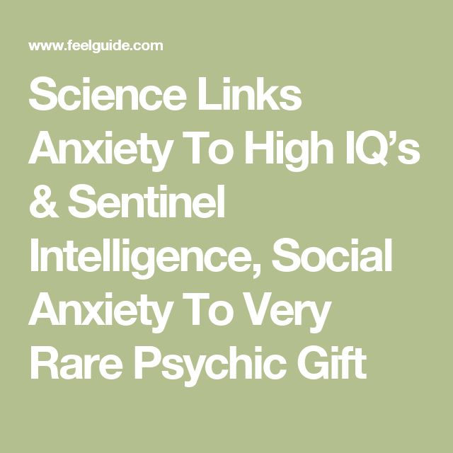 Science Links Anxiety To High IQ's & Sentinel Intelligence, Social Anxiety To Very Rare Psychic Gift