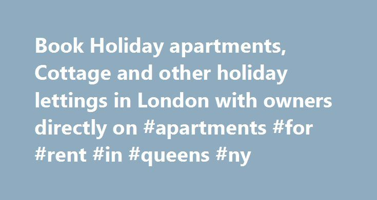 Book Holiday apartments, Cottage and other holiday lettings in London with owners directly on #apartments #for #rent #in #queens #ny http://apartment.remmont.com/book-holiday-apartments-cottage-and-other-holiday-lettings-in-london-with-owners-directly-on-apartments-for-rent-in-queens-ny/  #holiday apartments london # Verified Hosts We work with corporate partners and verified hosts you can trust. Instant Confirmations Instant booking confirmation whether booking online or via the telephone…