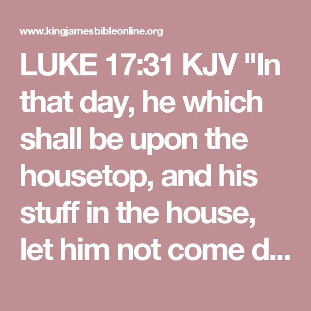 """LUKE 17:31 KJV """"In that day, he which shall be upon the housetop, and his stuff in the house, let him not come down to..."""""""