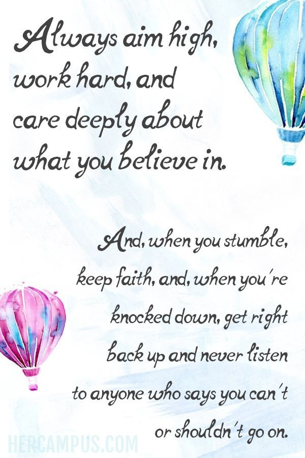 Always aim high, work hard, and care deeply about what you believe in. And, when you stumble, keep faith, and, when you're knocked down, get right back up and never listen to anyone who says you can't or shouldn't go on.