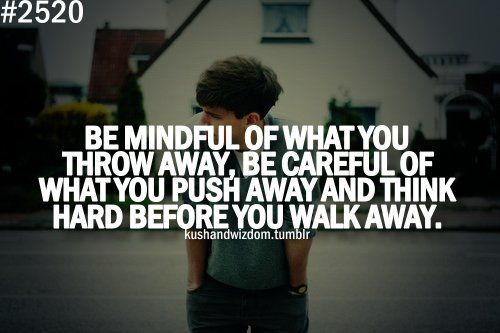 Be mindful or what you throw away, be careful of what you push away and think hard before you walk away.