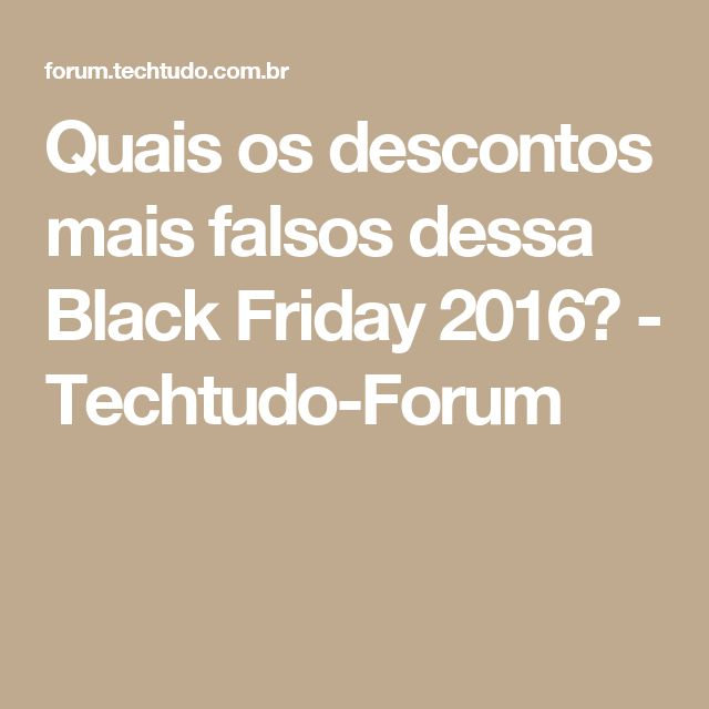 Quais os descontos mais falsos dessa Black Friday 2016? - Techtudo-Forum