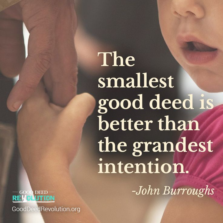 The smallest good deed is better than the grandest intention. -John Burroughs