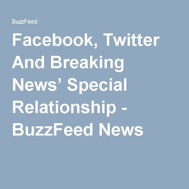Facebook, Twitter And Breaking News' Special Relationship - BuzzFeed News