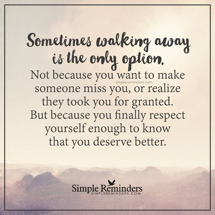 Sometimes walking away is the only option Sometimes walking away is the only option. Not because you want to make someone miss you, or realize they took you for granted. But because you finally respect yourself enough to know that you deserve better. — Unknown Author
