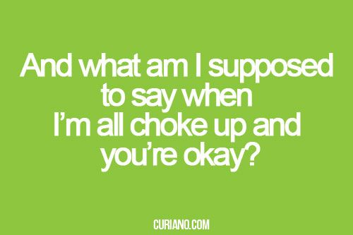 And what am I supposed to say when I'm all choked up and you're okay?