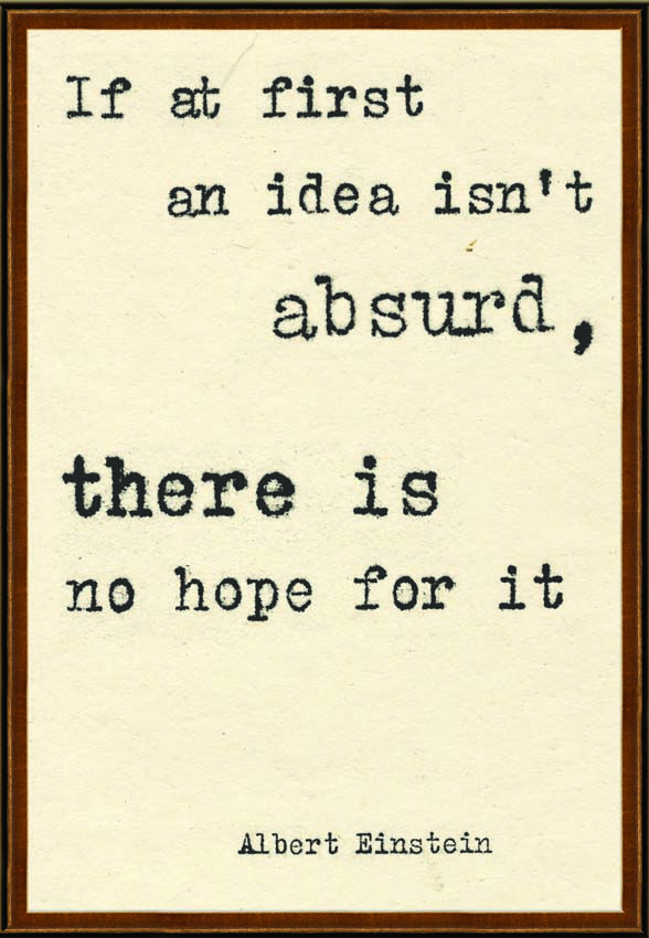 """If at first an idea isn't absurd, there is no hope for it."" - Albert Einstein"