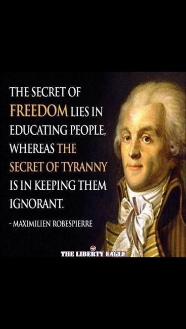"""The secret to FREEDOM lies in educating people, whereas the secret to tyranny is in keeping them ignorant."" Maximillian Robespierre ..j #mike1242"