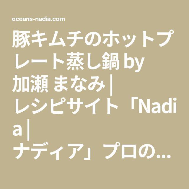 豚キムチのホットプレート蒸し鍋 by 加瀬 まなみ | レシピサイト「Nadia | ナディア」プロの料理を無料で検索