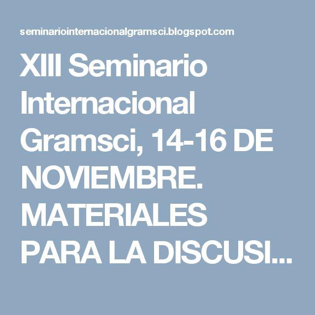 XIII Seminario Internacional Gramsci, 14-16 DE NOVIEMBRE. MATERIALES PARA LA DISCUSIÓN ACADÉMICA Y POLÍTICA.