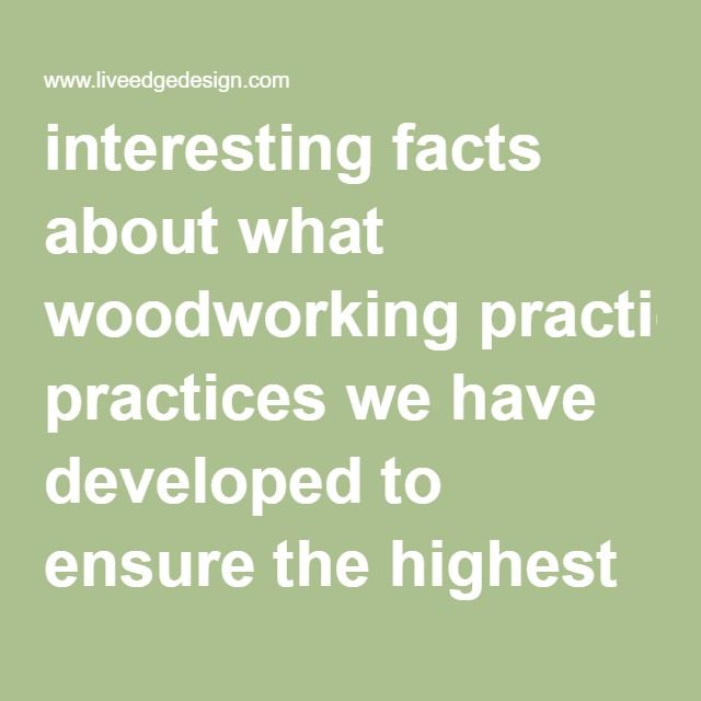 interesting facts about what woodworking practices we have developed to ensure the highest quality art wood furniture.